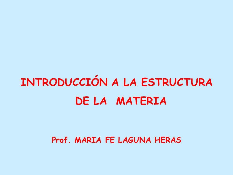 INTRODUCCIÓN A LA ESTRUCTURA DE LA MATERIA Prof. MARIA FE LAGUNA HERAS