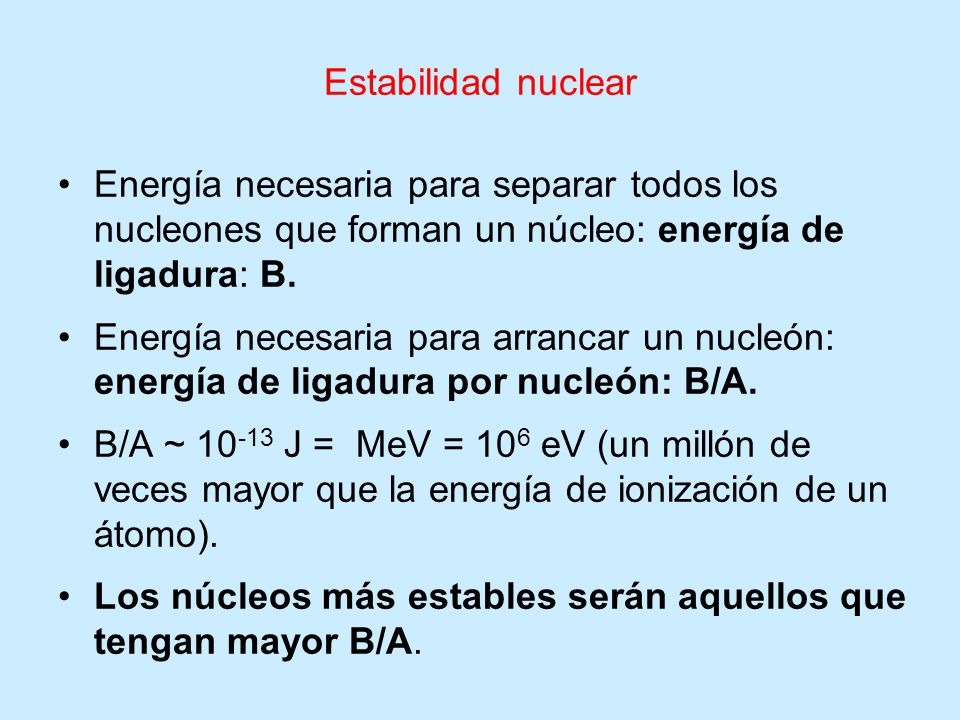 Estabilidad nuclear Energía necesaria para separar todos los nucleones que forman un núcleo: energía de ligadura: B.