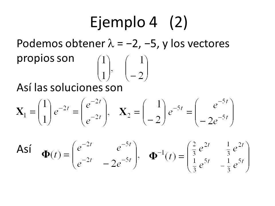 Ejemplo 4 (2) Podemos obtener  = −2, −5, y los vectores propios son Así las soluciones son Así