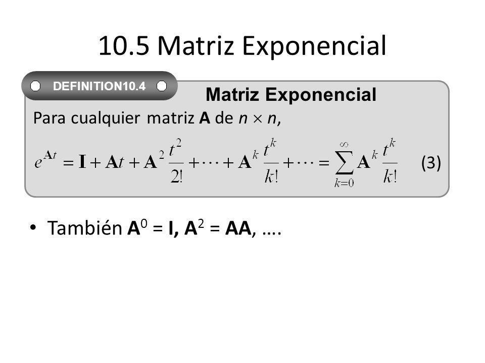10.5 Matriz Exponencial También A0 = I, A2 = AA, …. Matriz Exponencial