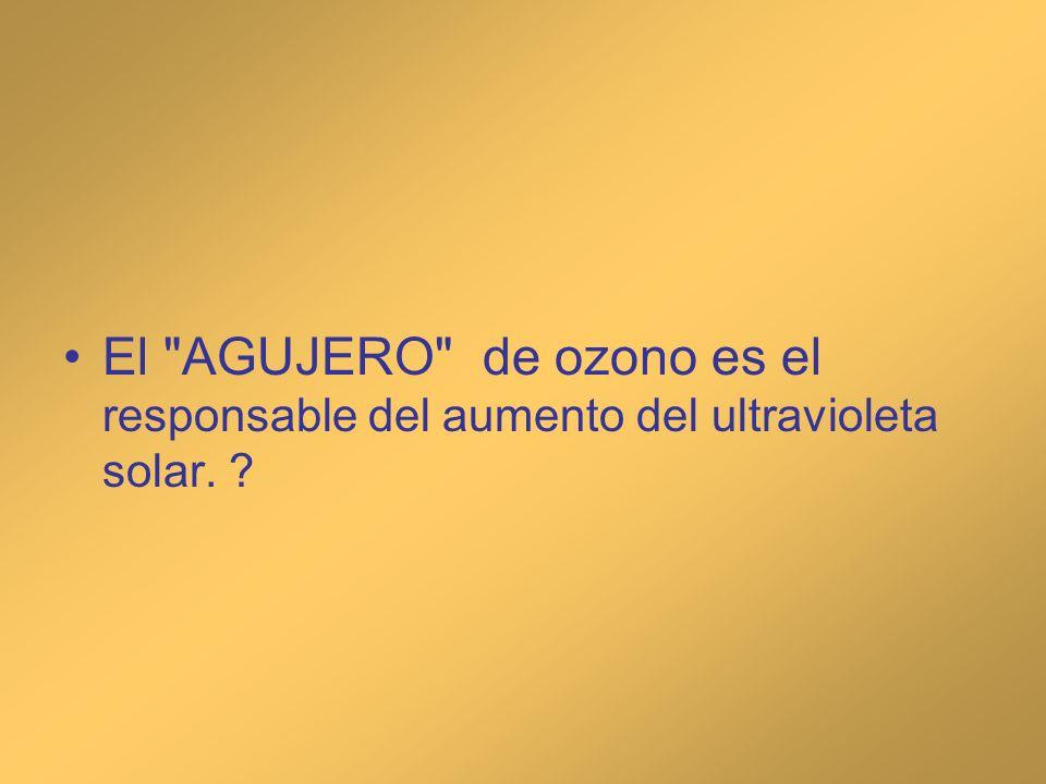 El AGUJERO de ozono es el responsable del aumento del ultravioleta solar.