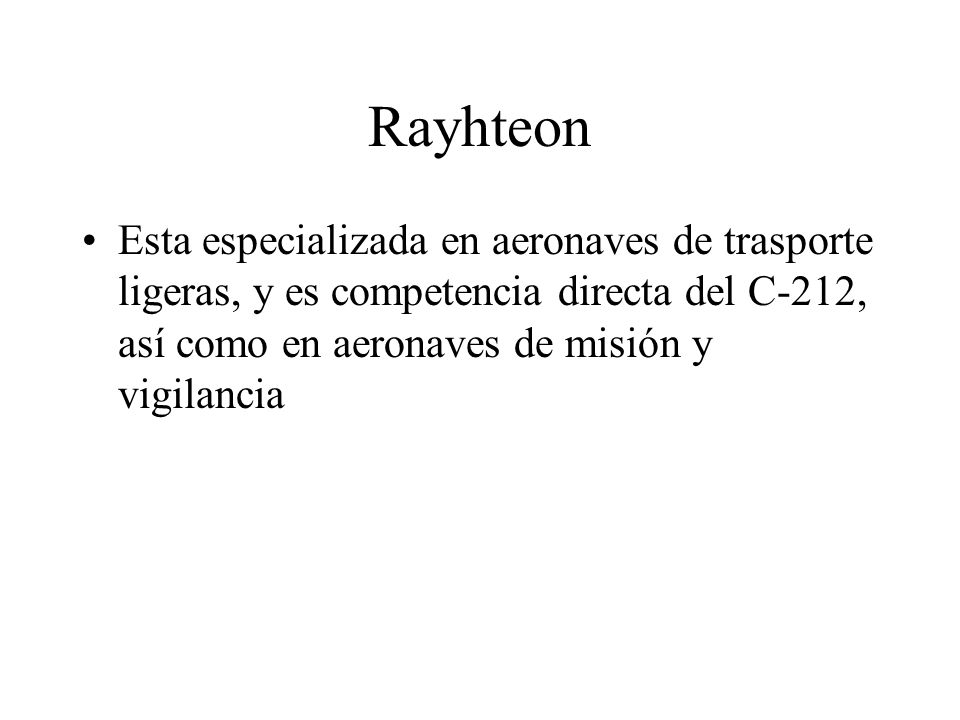 Rayhteon Esta especializada en aeronaves de trasporte ligeras, y es competencia directa del C-212, así como en aeronaves de misión y vigilancia.