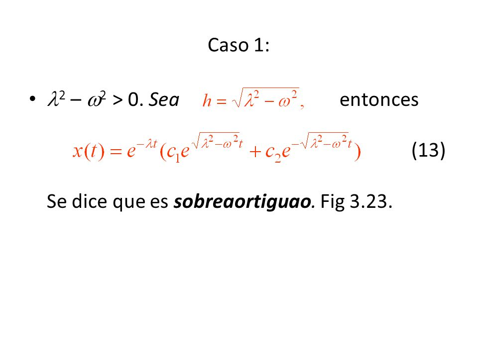 Caso 1: 2 – 2 > 0. Sea entonces (13) Se dice que es sobreaortiguao. Fig 3.23.