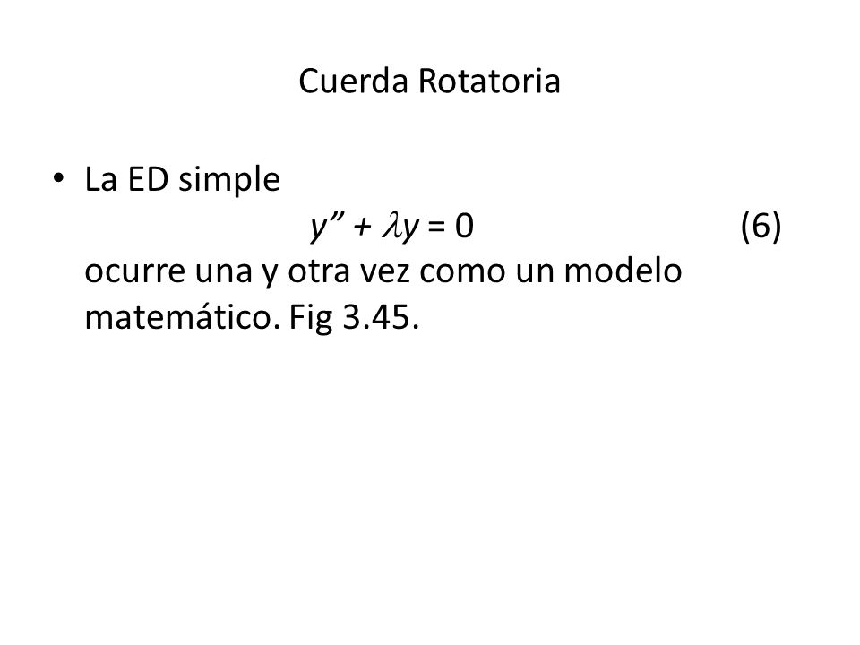 Cuerda Rotatoria La ED simple y + y = 0 (6) ocurre una y otra vez como un modelo matemático.