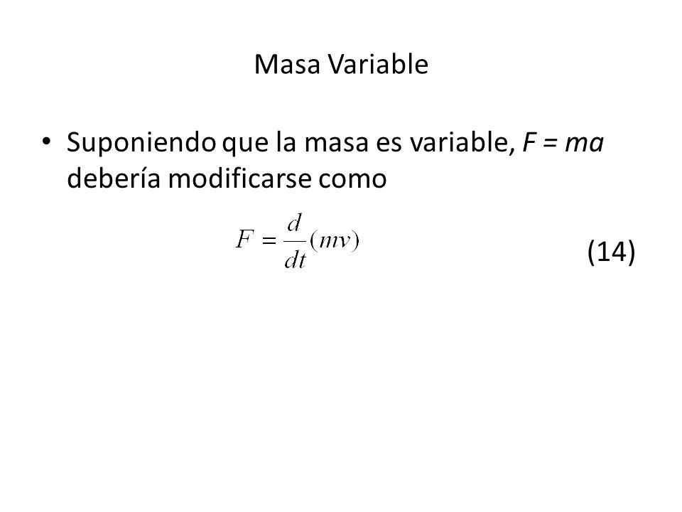 Masa Variable Suponiendo que la masa es variable, F = ma debería modificarse como (14)