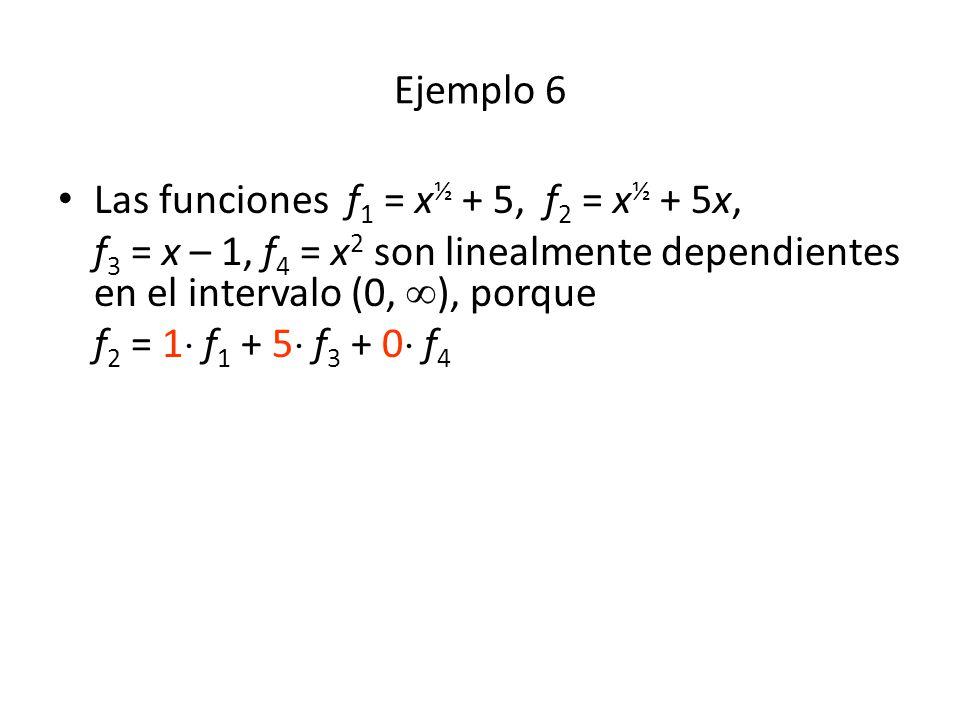 Ejemplo 6 Las funciones f1 = x½ + 5, f2 = x½ + 5x, f3 = x – 1, f4 = x2 son linealmente dependientes en el intervalo (0, ), porque.