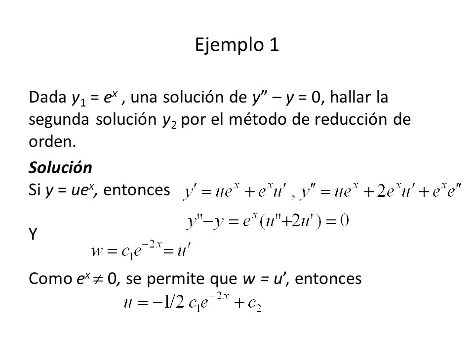 Ejemplo 1 Dada y1 = ex , una solución de y – y = 0, hallar la segunda solución y2 por el método de reducción de orden.