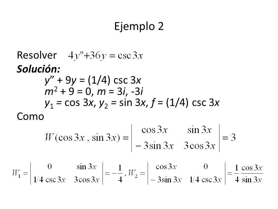 Ejemplo 2 Resolver. Solución: y + 9y = (1/4) csc 3x m2 + 9 = 0, m = 3i, -3i y1 = cos 3x, y2 = sin 3x, f = (1/4) csc 3x.