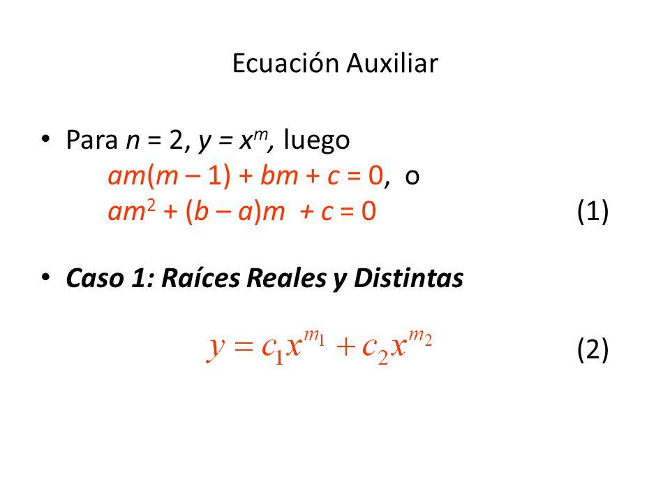 Ecuación Auxiliar Para n = 2, y = xm, luego am(m – 1) + bm + c = 0, o am2 + (b – a)m + c = 0 (1)