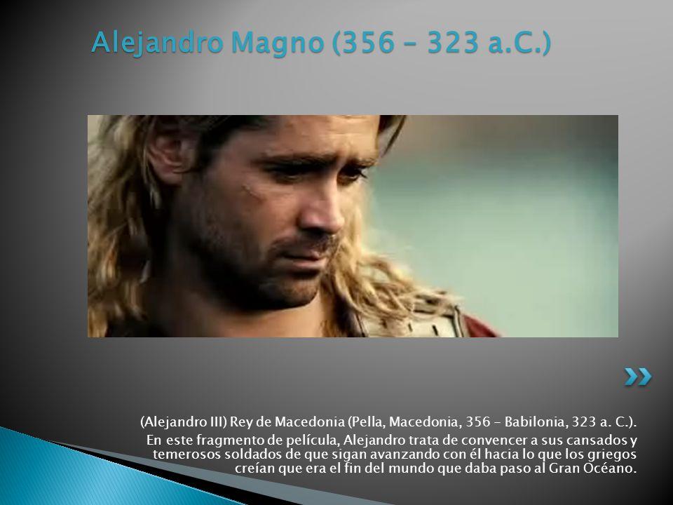 Alejandro Magno (356 – 323 a.C.) (Alejandro III) Rey de Macedonia (Pella, Macedonia, 356 - Babilonia, 323 a. C.).