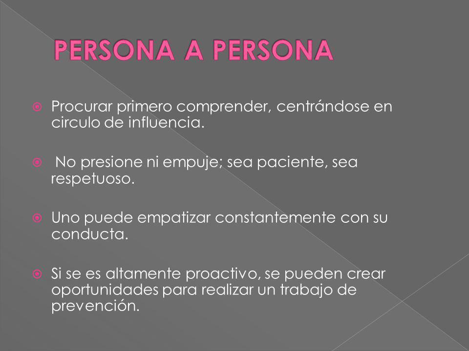 PERSONA A PERSONA Procurar primero comprender, centrándose en circulo de influencia. No presione ni empuje; sea paciente, sea respetuoso.