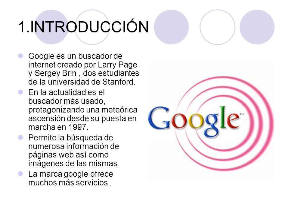 1.INTRODUCCIÓN Google es un buscador de internet creado por Larry Page y Sergey Brin , dos estudiantes de la universidad de Stanford.