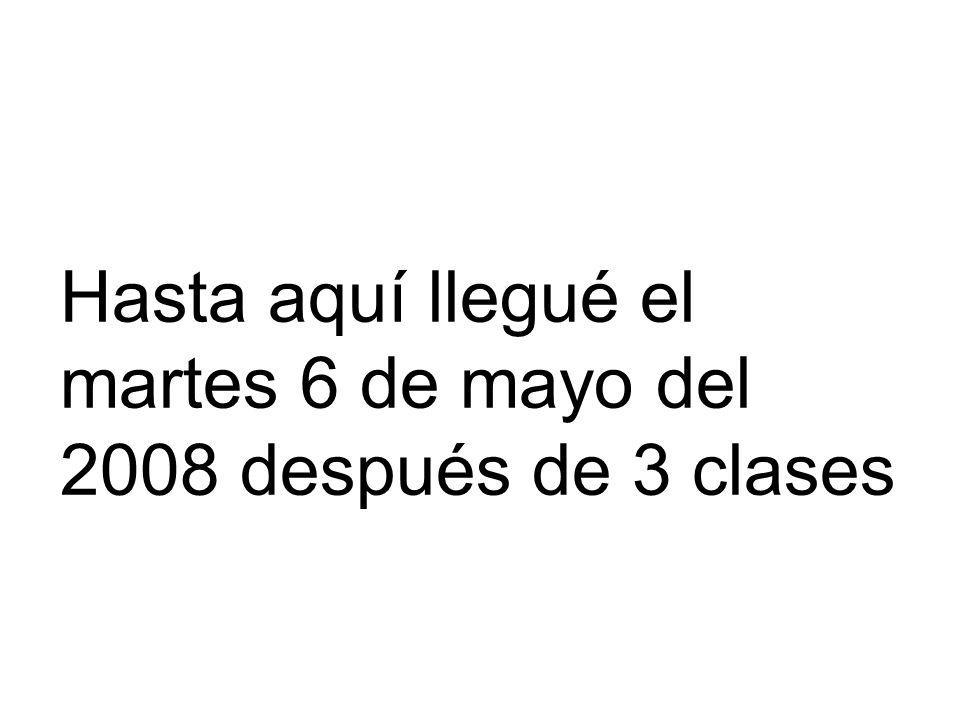 Hasta aquí llegué el martes 6 de mayo del 2008 después de 3 clases