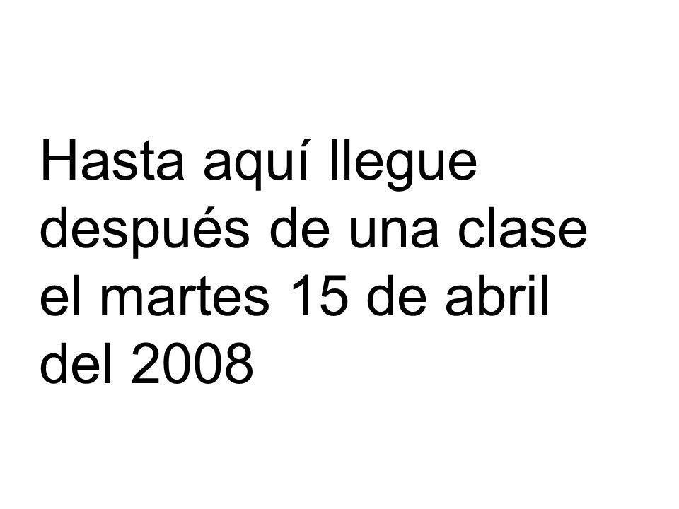 Hasta aquí llegue después de una clase el martes 15 de abril del 2008