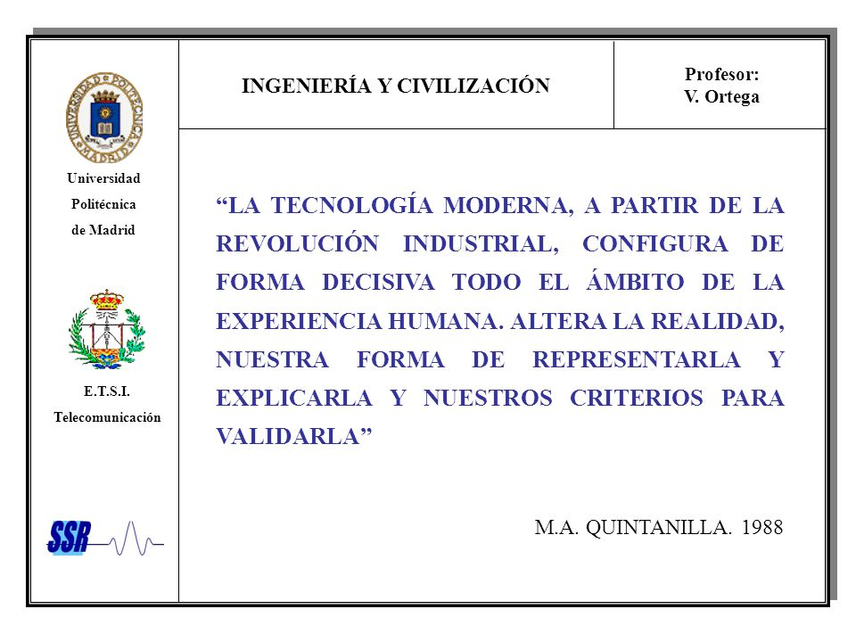 LA TECNOLOGÍA MODERNA, A PARTIR DE LA REVOLUCIÓN INDUSTRIAL, CONFIGURA DE FORMA DECISIVA TODO EL ÁMBITO DE LA EXPERIENCIA HUMANA. ALTERA LA REALIDAD, NUESTRA FORMA DE REPRESENTARLA Y EXPLICARLA Y NUESTROS CRITERIOS PARA VALIDARLA