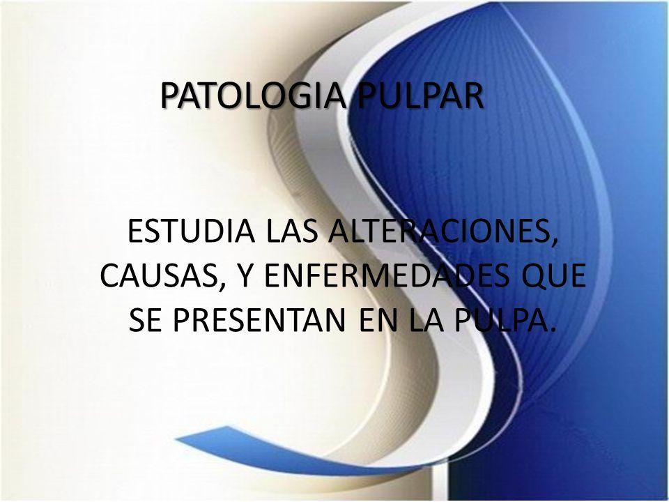 PATOLOGIA PULPAR ESTUDIA LAS ALTERACIONES, CAUSAS, Y ENFERMEDADES QUE SE PRESENTAN EN LA PULPA.