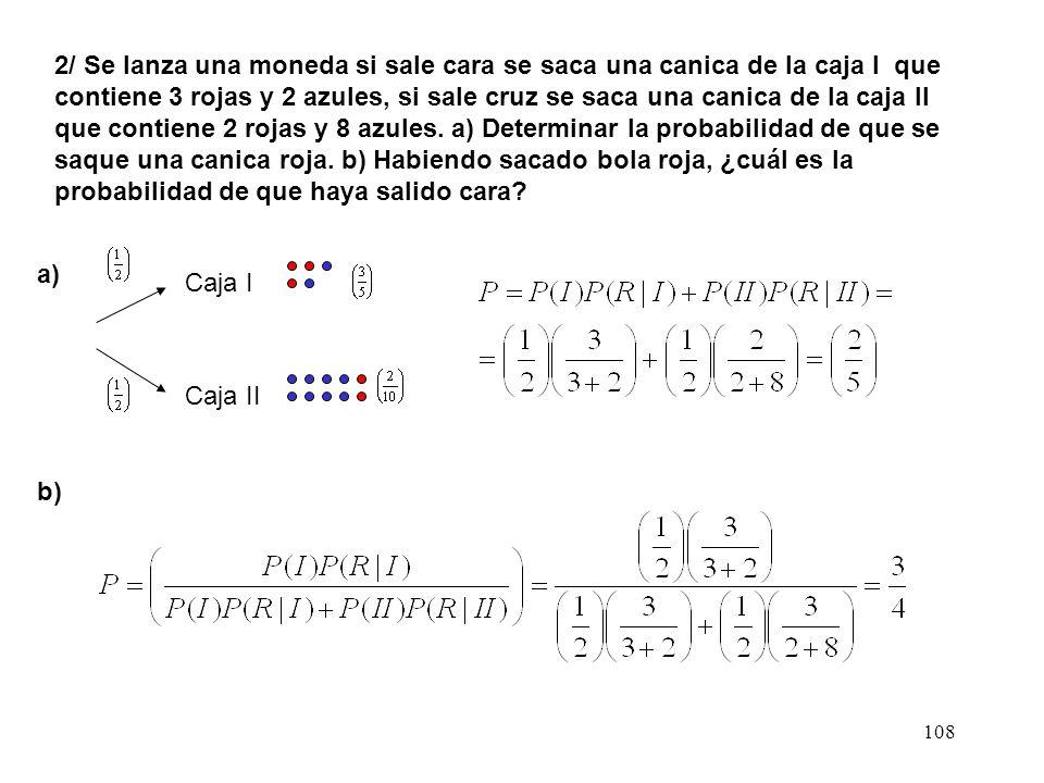 2/ Se lanza una moneda si sale cara se saca una canica de la caja I que contiene 3 rojas y 2 azules, si sale cruz se saca una canica de la caja II que contiene 2 rojas y 8 azules. a) Determinar la probabilidad de que se saque una canica roja. b) Habiendo sacado bola roja, ¿cuál es la probabilidad de que haya salido cara