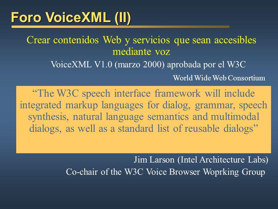 Foro VoiceXML (II) Crear contenidos Web y servicios que sean accesibles mediante voz. VoiceXML V1.0 (marzo 2000) aprobada por el W3C.