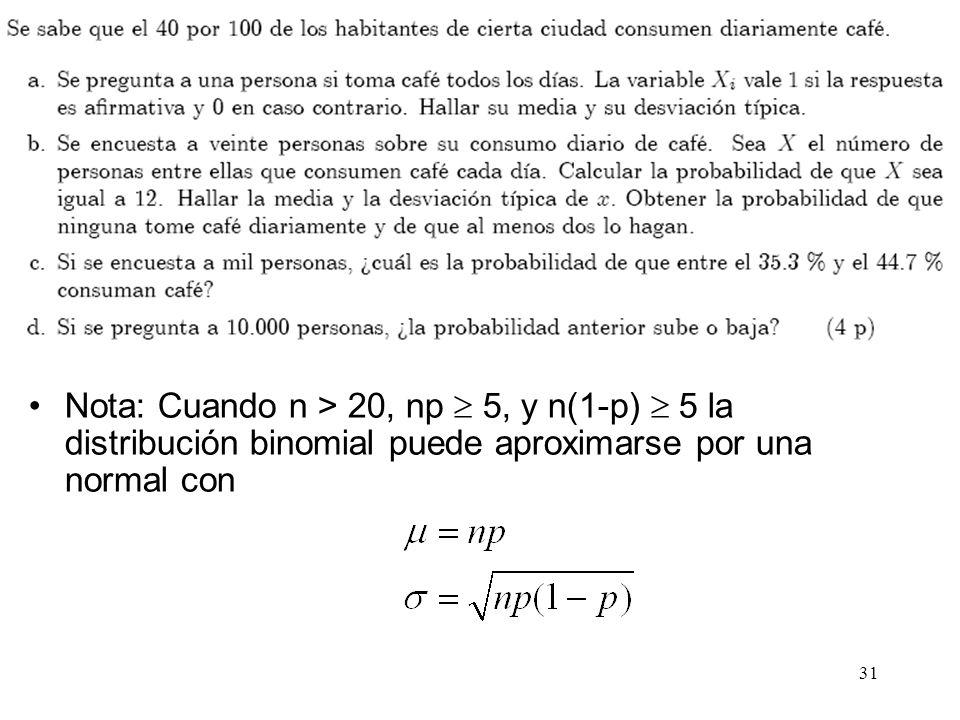 Nota: Cuando n > 20, np  5, y n(1-p)  5 la distribución binomial puede aproximarse por una normal con