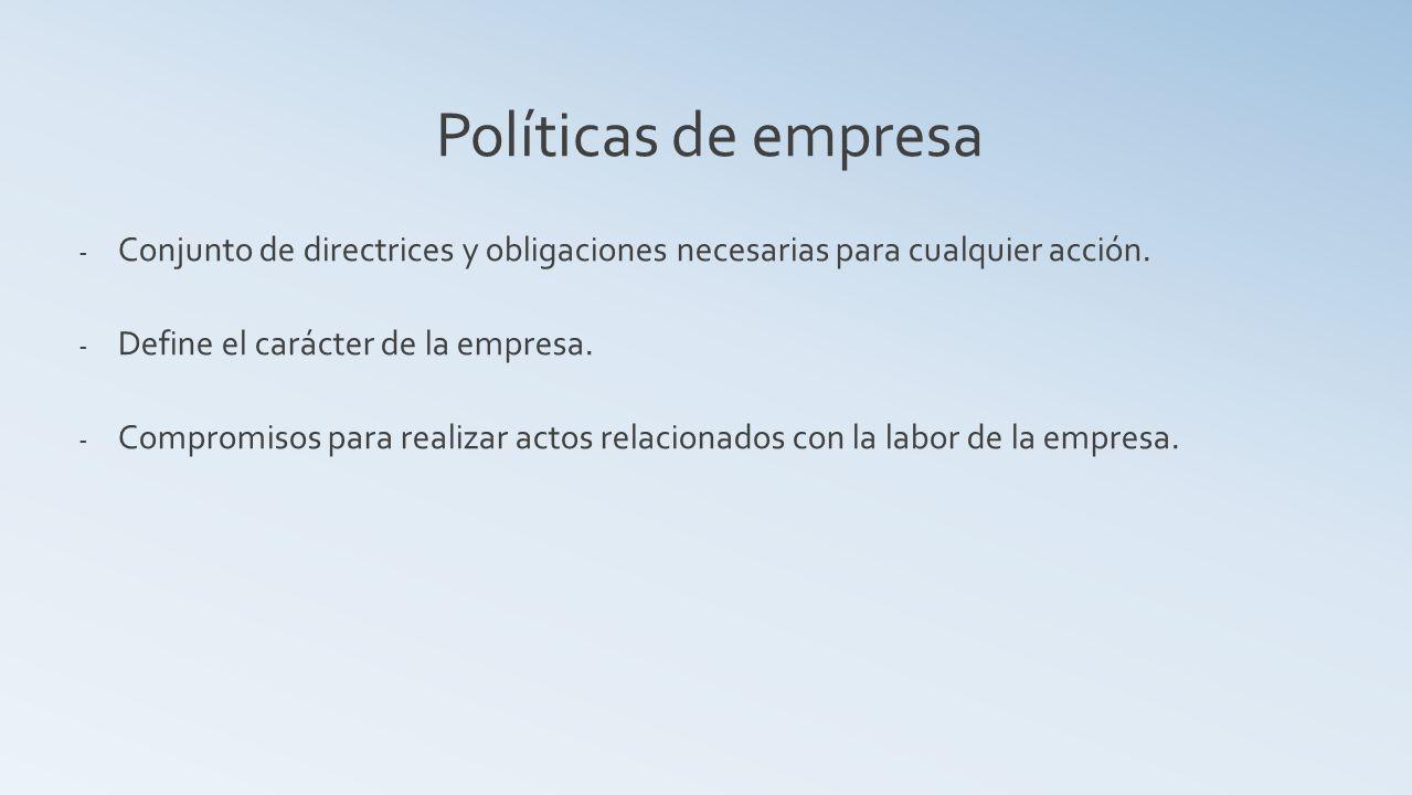 Políticas de empresa Conjunto de directrices y obligaciones necesarias para cualquier acción. Define el carácter de la empresa.
