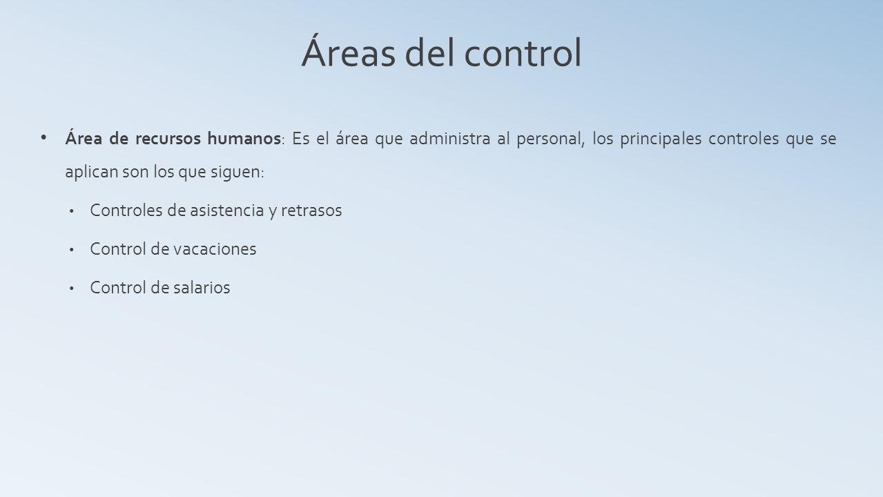 Áreas del control Área de recursos humanos: Es el área que administra al personal, los principales controles que se aplican son los que siguen: