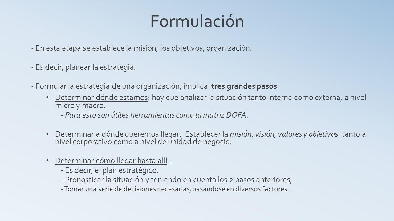 Formulación - En esta etapa se establece la misión, los objetivos, organización. - Es decir, planear la estrategia.