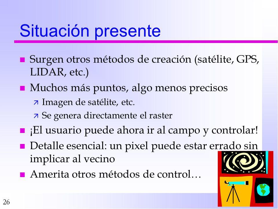 Situación presente Surgen otros métodos de creación (satélite, GPS, LIDAR, etc.) Muchos más puntos, algo menos precisos.
