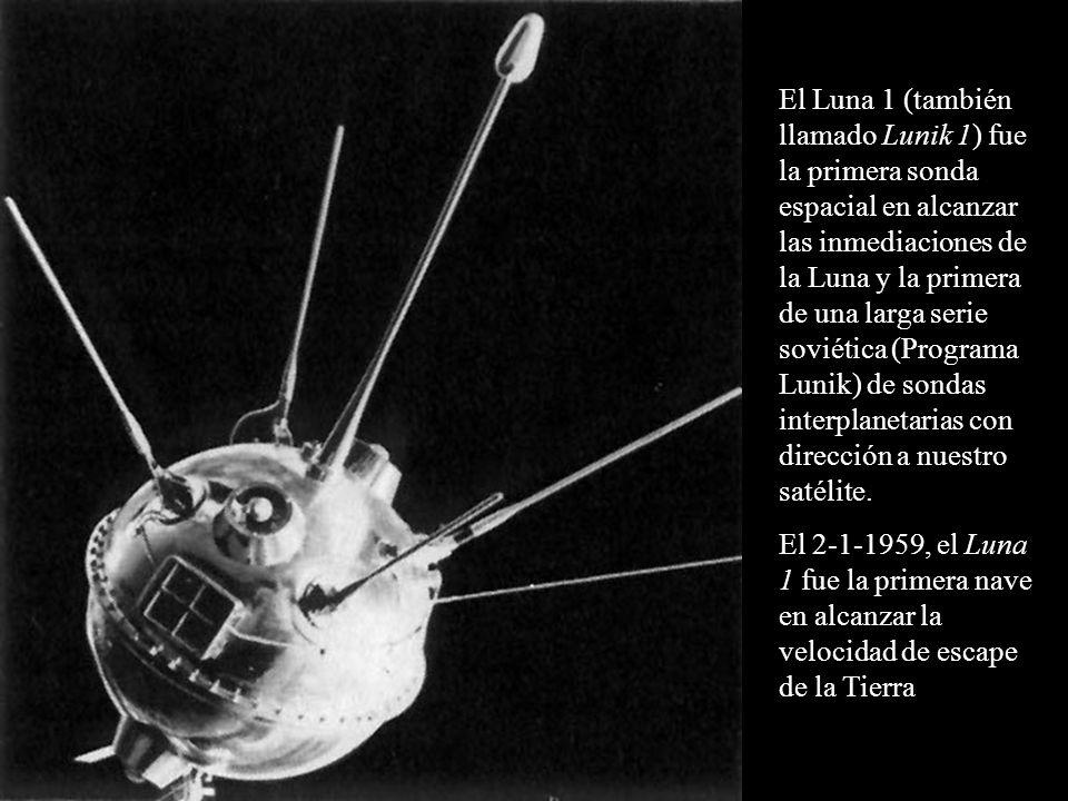 El Luna 1 (también llamado Lunik 1) fue la primera sonda espacial en alcanzar las inmediaciones de la Luna y la primera de una larga serie soviética (Programa Lunik) de sondas interplanetarias con dirección a nuestro satélite.