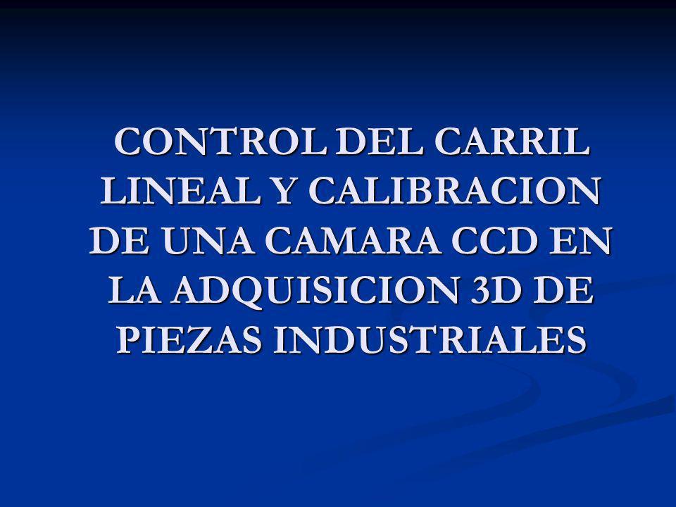 CONTROL DEL CARRIL LINEAL Y CALIBRACION DE UNA CAMARA CCD EN LA ADQUISICION 3D DE PIEZAS INDUSTRIALES