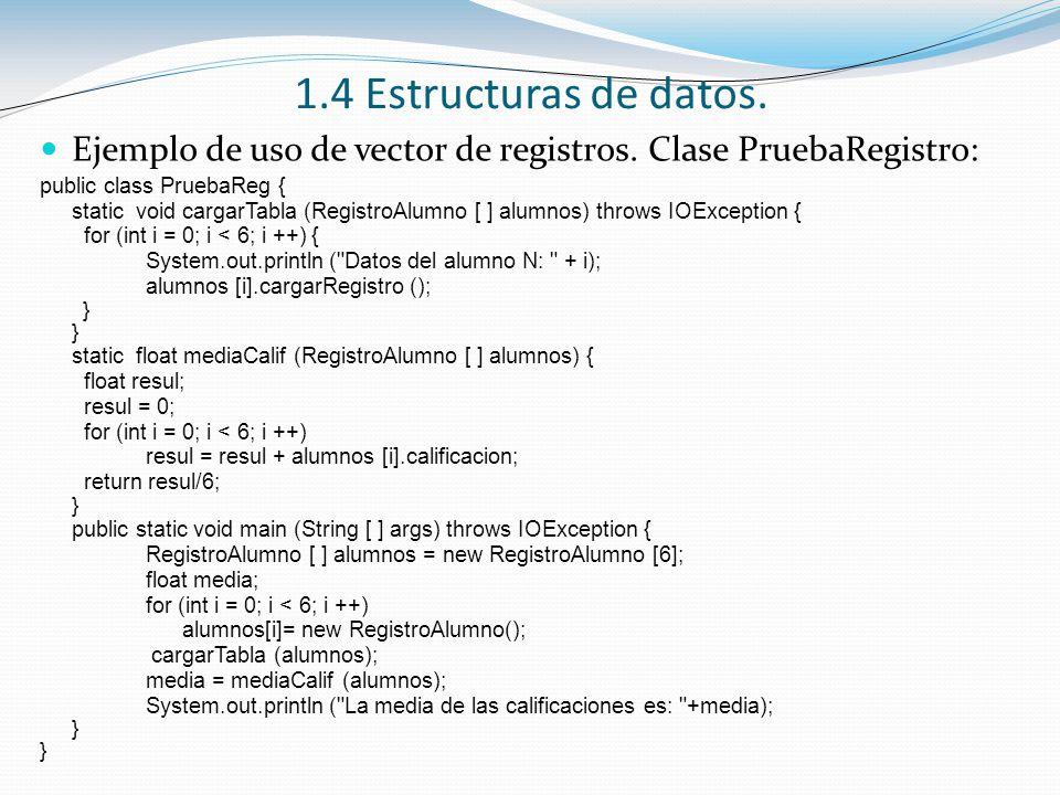 1.4 Estructuras de datos. Ejemplo de uso de vector de registros. Clase PruebaRegistro: public class PruebaReg {