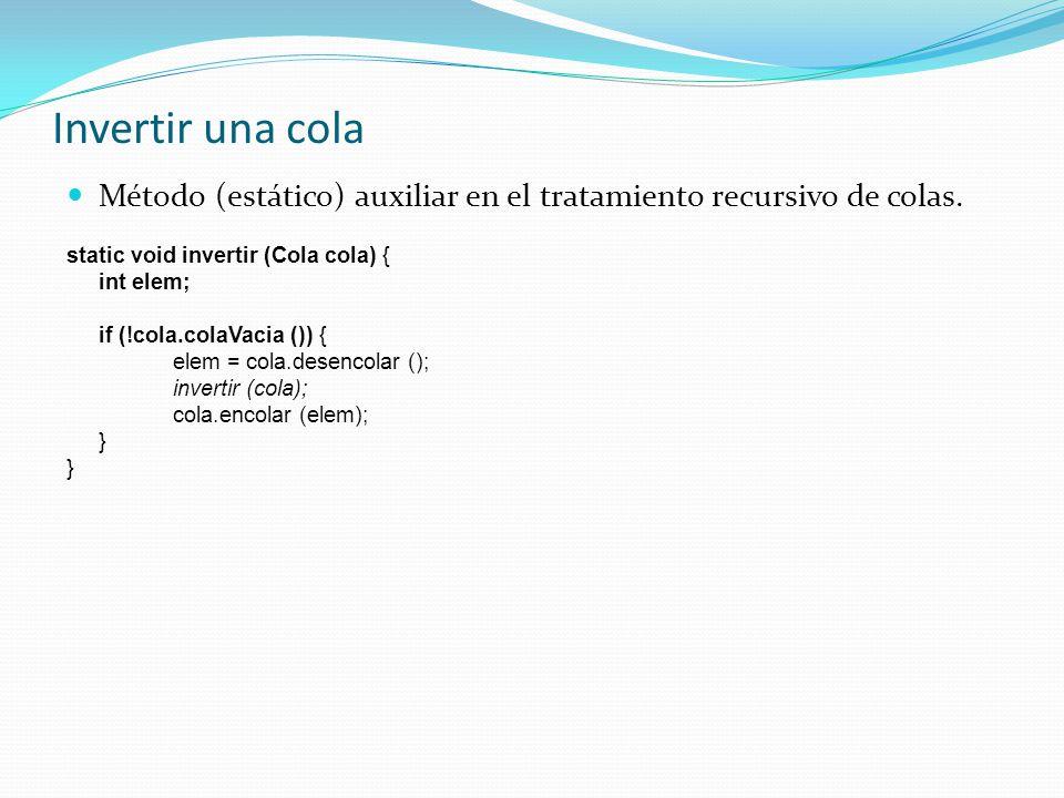 Invertir una cola Método (estático) auxiliar en el tratamiento recursivo de colas. static void invertir (Cola cola) {