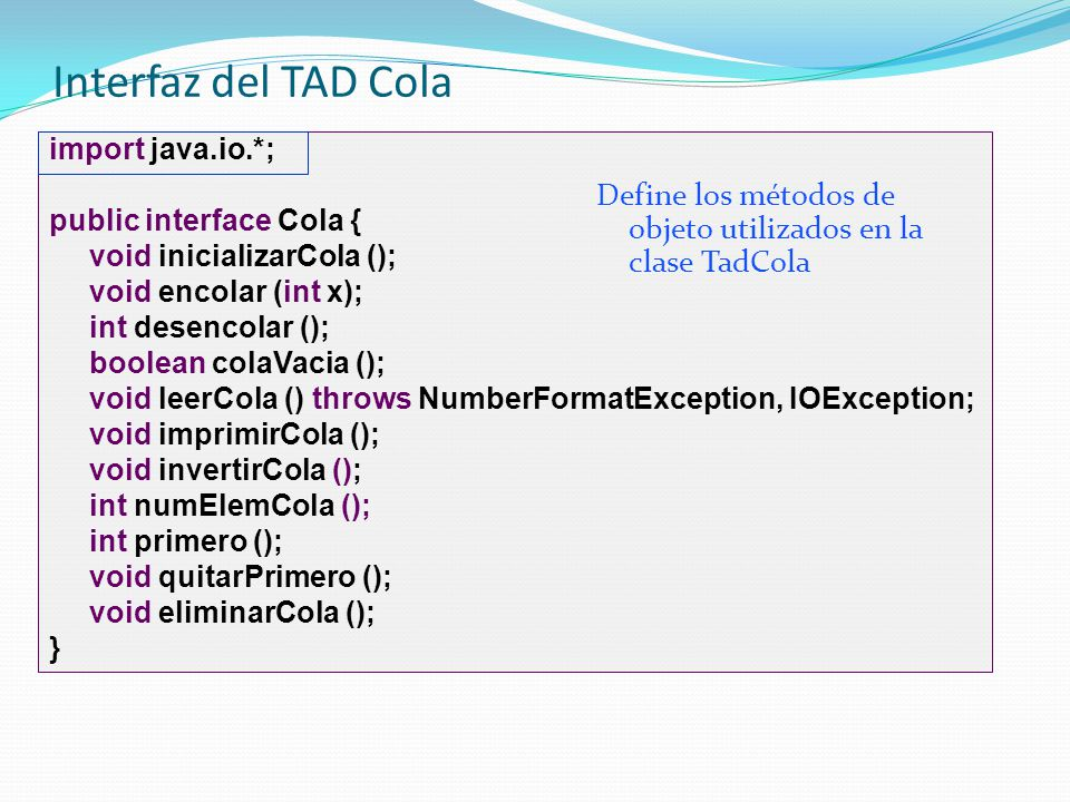 Interfaz del TAD Cola import java.io.*; public interface Cola { void inicializarCola (); void encolar (int x);