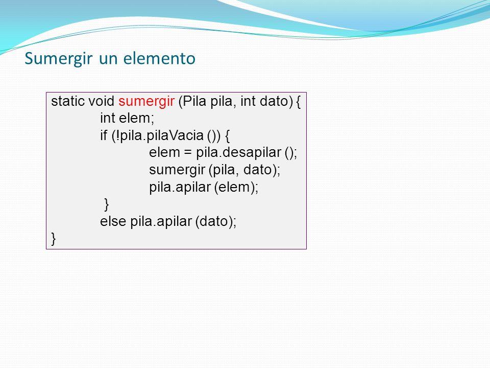 Sumergir un elemento static void sumergir (Pila pila, int dato) {