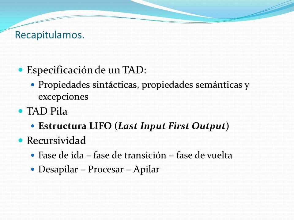 Recapitulamos. Especificación de un TAD: TAD Pila Recursividad