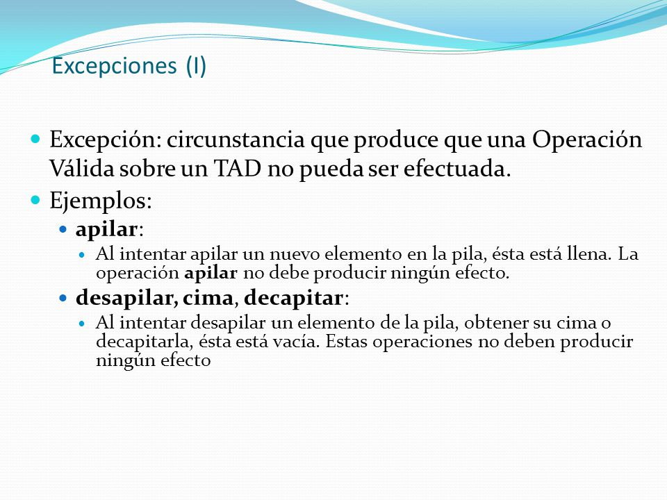 Excepciones (I) Excepción: circunstancia que produce que una Operación Válida sobre un TAD no pueda ser efectuada.