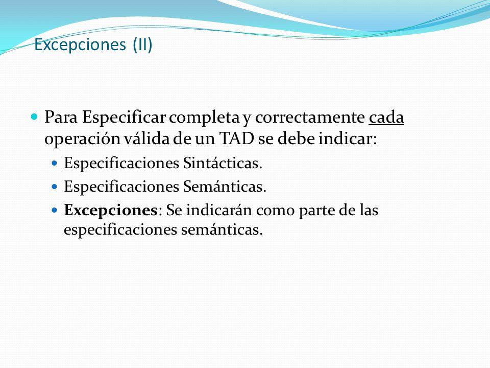 Excepciones (II) Para Especificar completa y correctamente cada operación válida de un TAD se debe indicar: