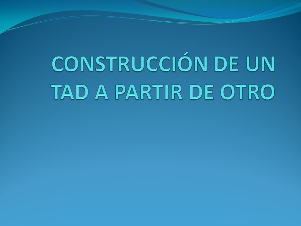 CONSTRUCCIÓN DE UN TAD A PARTIR DE OTRO