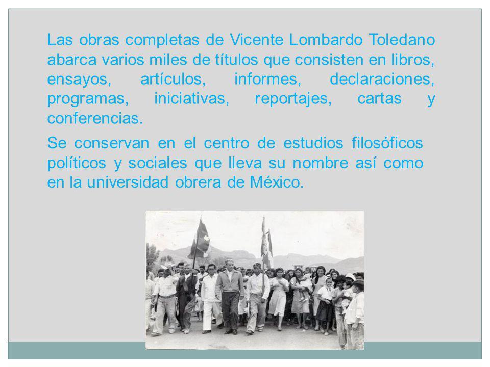 Las obras completas de Vicente Lombardo Toledano abarca varios miles de títulos que consisten en libros, ensayos, artículos, informes, declaraciones, programas, iniciativas, reportajes, cartas y conferencias.