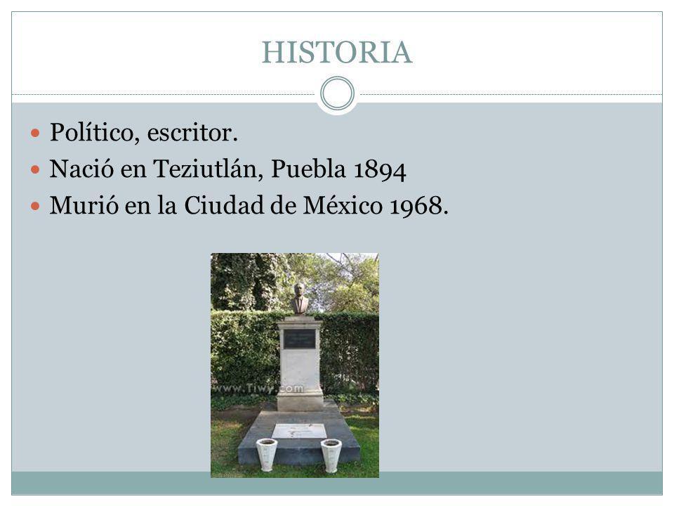 HISTORIA Político, escritor. Nació en Teziutlán, Puebla 1894