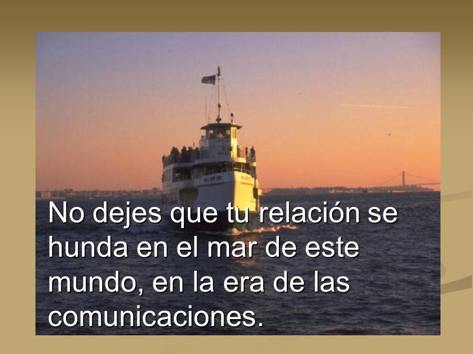 No dejes que tu relación se hunda en el mar de este mundo, en la era de las comunicaciones.