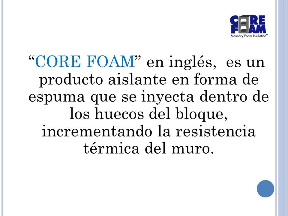 CORE FOAM en inglés, es un producto aislante en forma de espuma que se inyecta dentro de los huecos del bloque, incrementando la resistencia térmica del muro.