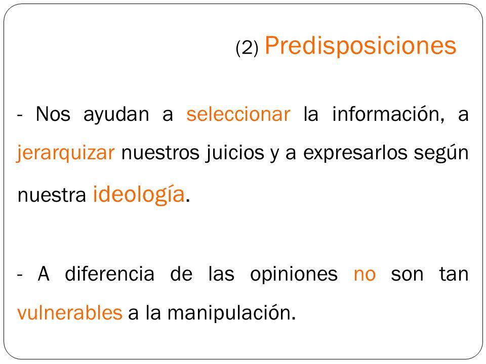 (2) Predisposiciones- Nos ayudan a seleccionar la información, a jerarquizar nuestros juicios y a expresarlos según nuestra ideología.