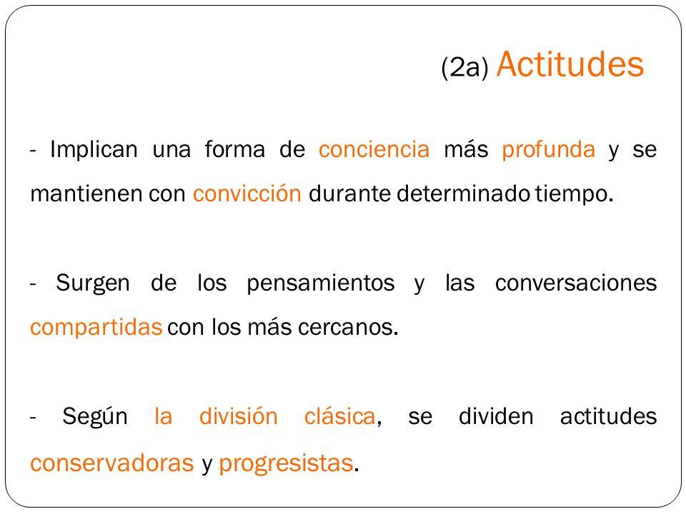 (2a) Actitudes- Implican una forma de conciencia más profunda y se mantienen con convicción durante determinado tiempo.