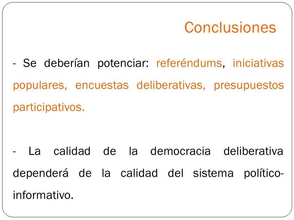 Conclusiones - Se deberían potenciar: referéndums, iniciativas populares, encuestas deliberativas, presupuestos participativos.