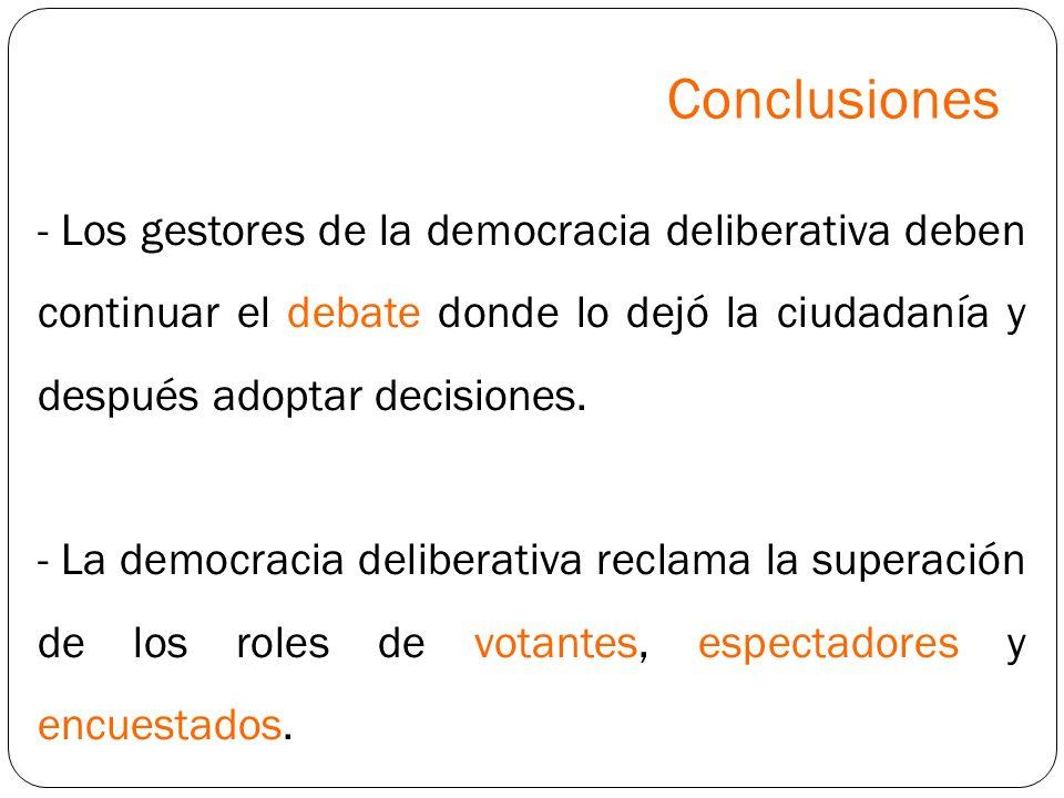 Conclusiones- Los gestores de la democracia deliberativa deben continuar el debate donde lo dejó la ciudadanía y después adoptar decisiones.