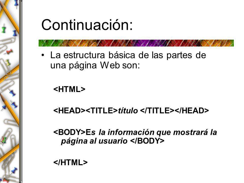 Continuación: La estructura básica de las partes de una página Web son: <HTML> <HEAD><TITLE>título </TITLE></HEAD>