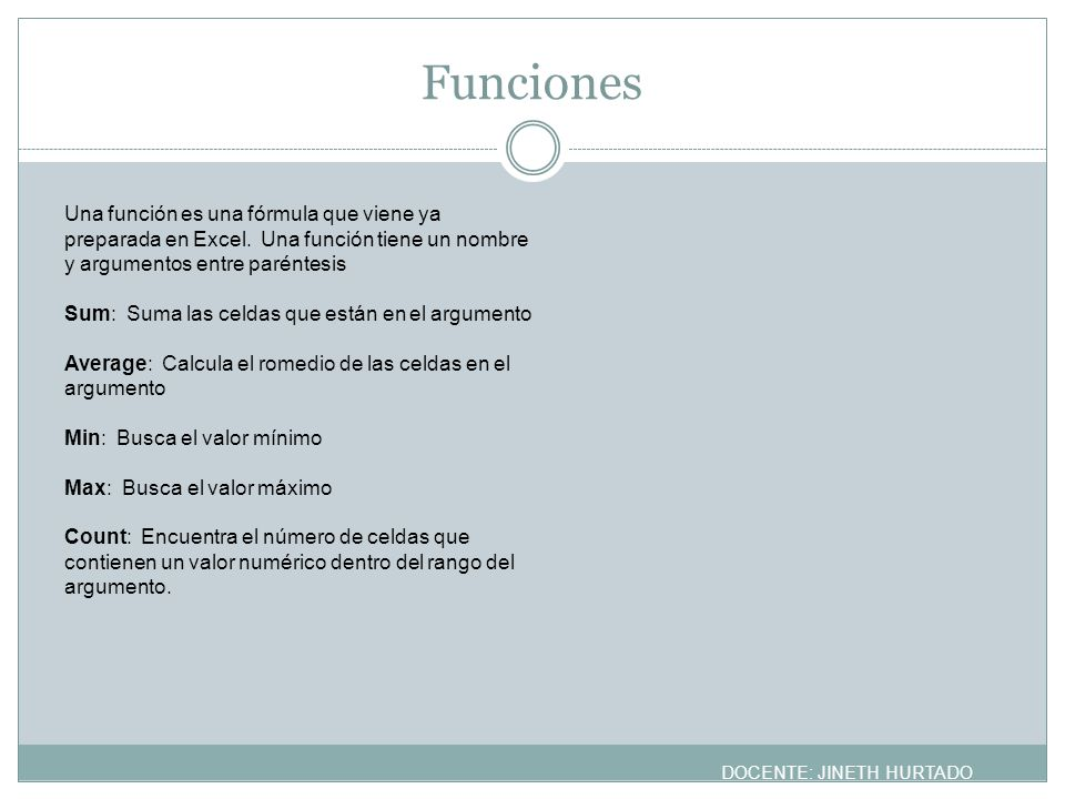 Funciones Una función es una fórmula que viene ya preparada en Excel. Una función tiene un nombre y argumentos entre paréntesis.