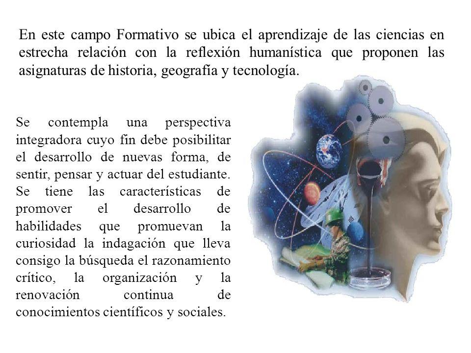 En este campo Formativo se ubica el aprendizaje de las ciencias en estrecha relación con la reflexión humanística que proponen las asignaturas de historia, geografía y tecnología.