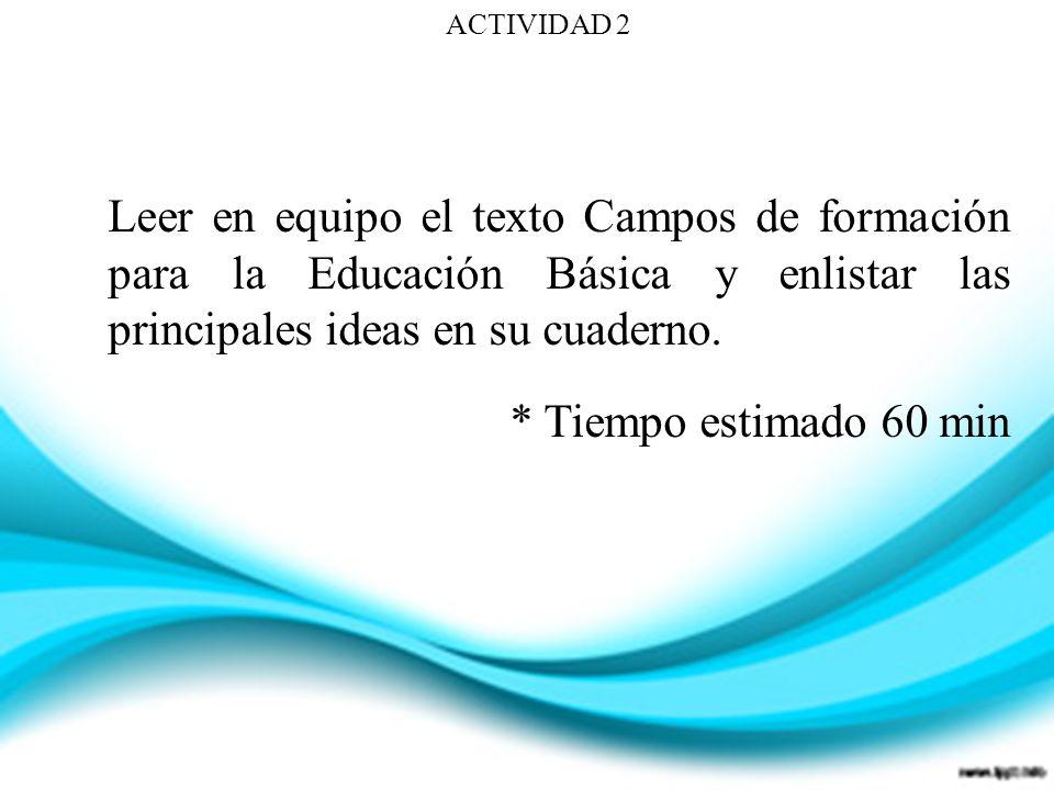 ACTIVIDAD 2 Leer en equipo el texto Campos de formación para la Educación Básica y enlistar las principales ideas en su cuaderno.