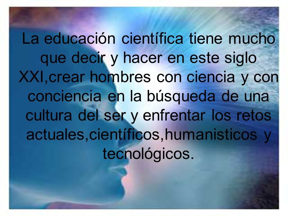 La educación científica tiene mucho que decir y hacer en este siglo XXI,crear hombres con ciencia y con conciencia en la búsqueda de una cultura del ser y enfrentar los retos actuales,científicos,humanisticos y tecnológicos.